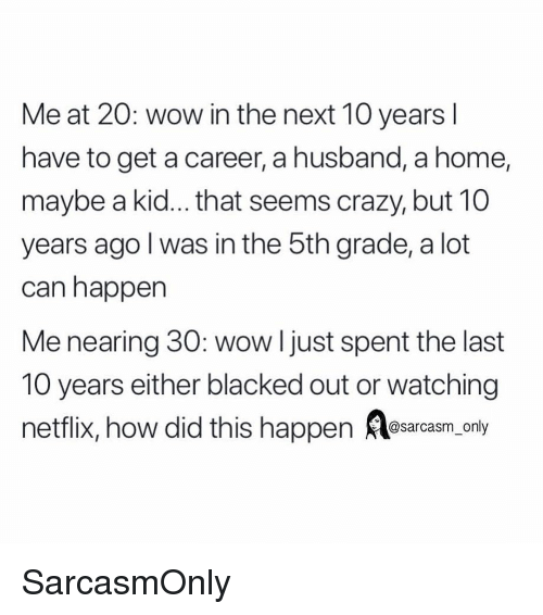 Crazy, Funny, and Memes: Me at 20: wow in the next 10 years l  have to get a career, a husband, a home,  maybe a kid... that seems crazy, but 10  years ago l was in the 5th grade, a lot  can happen  Me nearing 30: wow l just spent the last  10 years either blacked out or watching  netflix, how did this happen esarcasm only SarcasmOnly