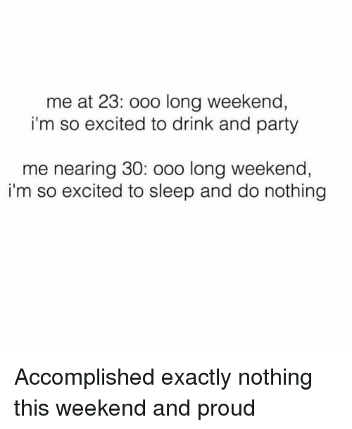Party, Girl Memes, and Proud: me at 23: ooo long weekend,  i'm so excited to drink and party  me nearing 30: ooo long weekend,  i'm so excited to sleep and do nothing Accomplished exactly nothing this weekend and proud