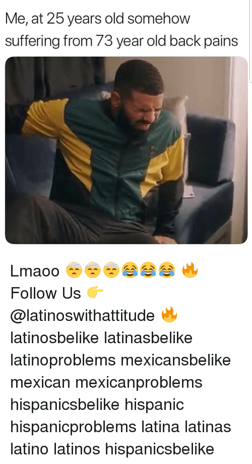 25 Years Old: Me, at 25 years old somehow  suffering from 73 year old back pains Lmaoo 🤕🤕🤕😂😂😂 🔥 Follow Us 👉 @latinoswithattitude 🔥 latinosbelike latinasbelike latinoproblems mexicansbelike mexican mexicanproblems hispanicsbelike hispanic hispanicproblems latina latinas latino latinos hispanicsbelike