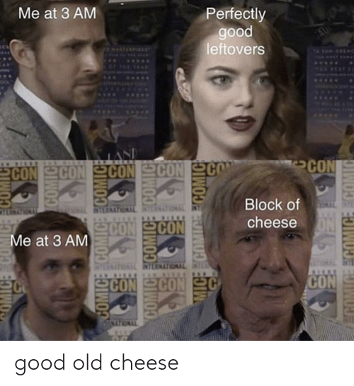 con: Me at 3 AM  Perfectly  good  leftovers  SAU  MALTICEIEET  WUS.  ...  SPLDLMENTY  LAND  CON CON SCON  REEKECIN N ES  CON  Block of  EIMTYNOLUVKEBIN  CON CON  cheese  Me at 3 AM  DIMTWOUTNEBIN TNOLUTNELIN  SCON CON  CON  MICE COMIC ECOMIC  MIGE ECOMICE COMIC good old cheese