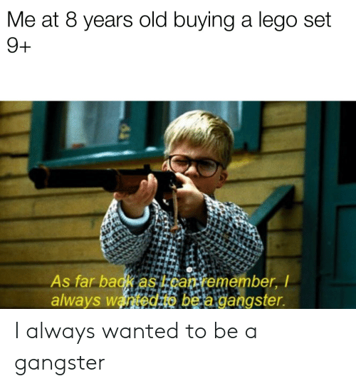 Lego, Reddit, and Old: Me at 8 years old buying a lego set  9+  As far badk as kgan emember, I  always wanedao be a dangster. I always wanted to be a gangster