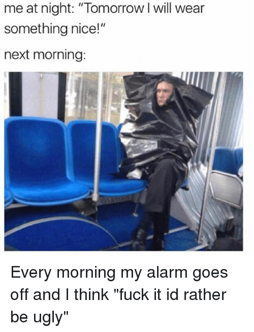 """Ugly, Alarm, and Fuck: me at night: """"Tomorrow I will wear  something nice!""""  next morning: Every morning my alarm goes off and I think """"fuck it id rather be ugly"""""""
