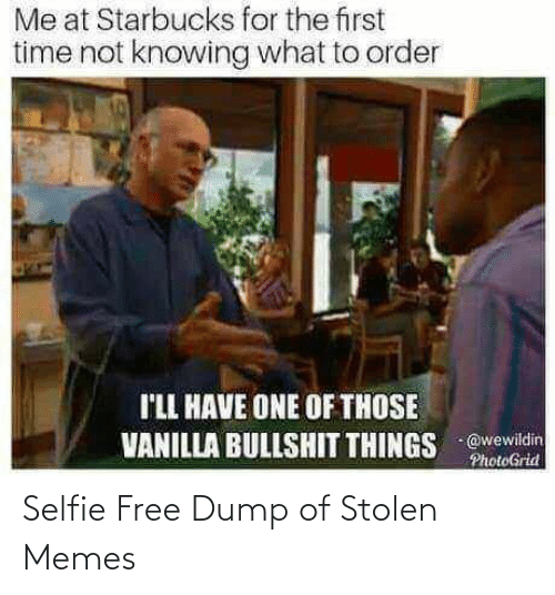 for the first time: Me at Starbucks for the first  time not knowing what to order  I'LL HAVE ONE OF THOSE  VANILLA BULLSHIT THINGS @wewildin  PhotoGrid Selfie Free Dump of Stolen Memes