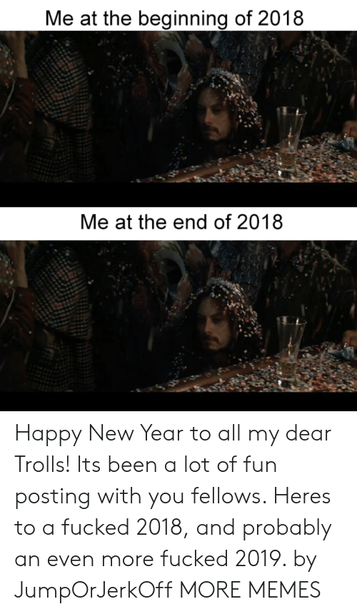 trolls: Me at the beginning of 2018  Me at the end of 2018 Happy New Year to all my dear Trolls! Its been a lot of fun posting with you fellows. Heres to a fucked 2018, and probably an even more fucked 2019. by JumpOrJerkOff MORE MEMES