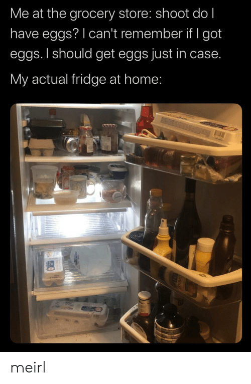 eggs: Me at the grocery store: shoot do l  have eggs? I can't remember if I got  eggs. I should get eggs just in case.  My actual fridge at home: meirl
