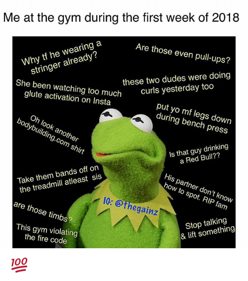 Drinking, Fam, and Fire: Me at the gym during the first week of 2018  Are those even pull-ups?  these two dudes were doing  curls yesterday too  Why tf he wearing a  stringer already?  She been watching too much  glute activation on Insta  put yo mf legs down  during bench press  Oh look another  bodybuilding.com shirt  Is that guy drinking  a Red Bull??  His partner don't knovw  how to spot. RIP fam  Take them bands off on  the treadmill atleast sis  IG: @thegainz  are those timbs?  Stop talking  & lift something  This gym violating  the fire code 💯