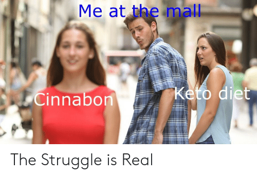 The Struggle is Real: Me at the mall  Cinnabon The Struggle is Real