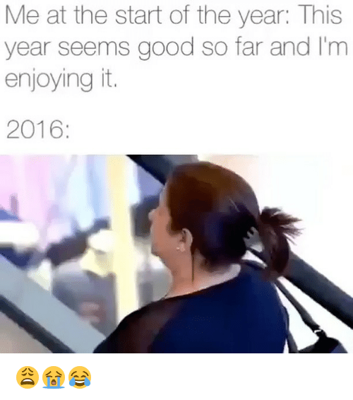 Its 2016: Me at the start of the year: This  year seems good so far and I'm  enjoying it.  2016 😩😭😂