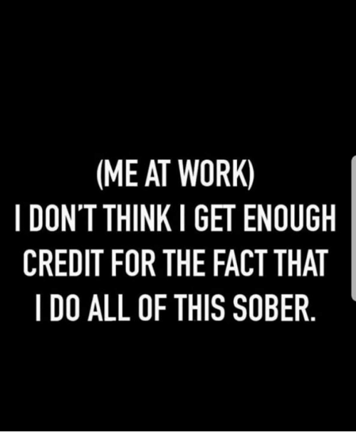 Memes, Work, and Sober: (ME AT WORK)  I DON'T THINK I GET ENOUGH  CREDIT FOR THE FACT THAT  I DO ALL OF THIS SOBER
