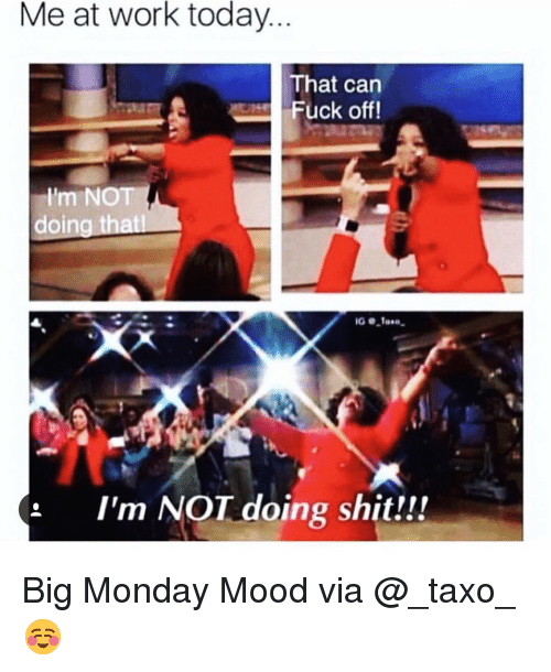 Funny, Mood, and Shit: Me at work today  That can  Fuck off!  Im NOT  doin  xi  : I'm NOT doing shit!!! Big Monday Mood via @_taxo_ ☺️