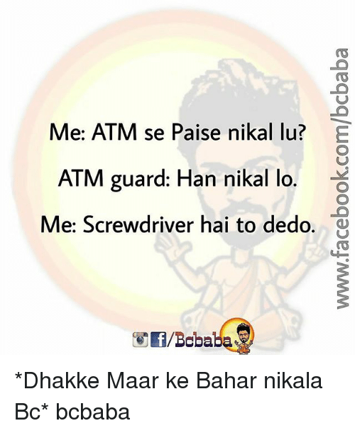Memes, 🤖, and Atm: Me: ATM se Paise nikal lu?  ATM guard: Han nikal lo.  Me: Screwdriver hai to dedo.  ㄩ *Dhakke Maar ke Bahar nikala Bc* bcbaba