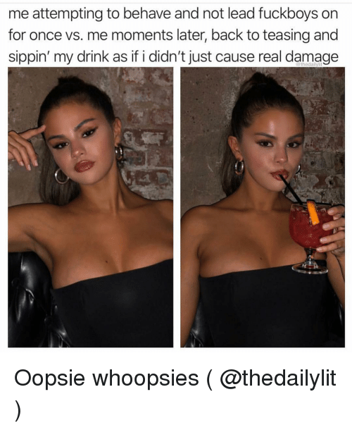 Girl Memes, Back, and Just Cause: me attempting to behave and not lead fuckboys on  for once vs. me moments later, back to teasing and  sippin' my drink as if i didn't just cause real damage  thedalilylit Oopsie whoopsies ( @thedailylit )
