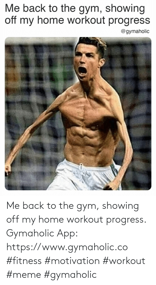 Workout Meme: Me back to the gym, showing off my home workout progress.  Gymaholic App: https://www.gymaholic.co  #fitness #motivation #workout #meme #gymaholic