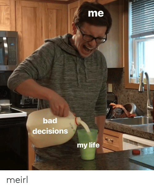 Bad Decisions: me  bad  decisions  my life meirl