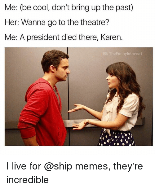 Memes, Cool, and Live: Me: (be cool, don't bring up the past)  Her: Wanna go to the theatre?  Me: A president died there, Karen.  G: TheFunnylntrovert I live for @ship memes, they're incredible