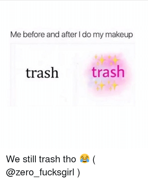Makeup, Trash, and Zero: Me before and after I do my makeup  trash trash We still trash tho 😂 ( @zero_fucksgirl )