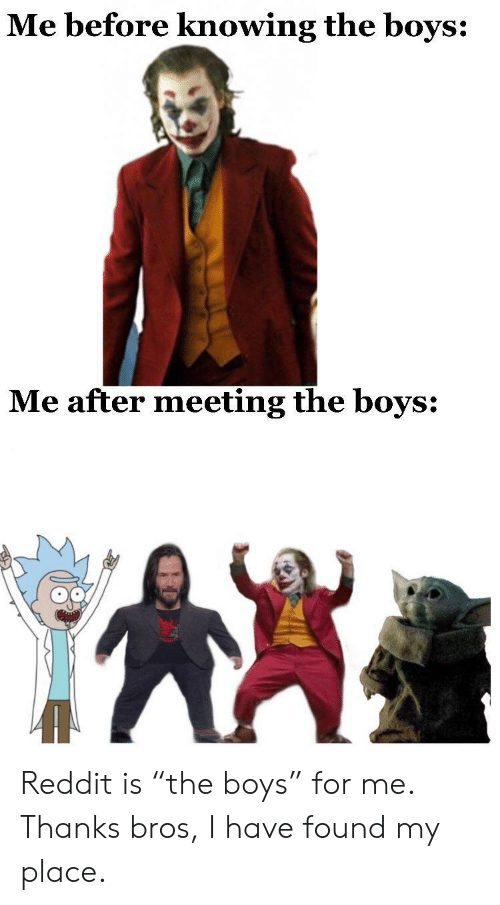 """bros: Me before knowing the boys:  Me after meeting the boys: Reddit is """"the boys"""" for me. Thanks bros, I have found my place."""