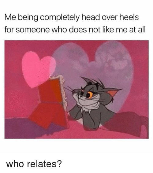 Head, Girl Memes, and Who: Me being completely head over heels  for someone who does not like me at all who relates?