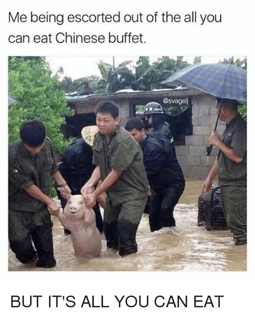Dank, Chinese, and The All: Me being escorted out of the all you  can eat Chinese buffet.  @svagel BUT IT'S ALL YOU CAN EAT