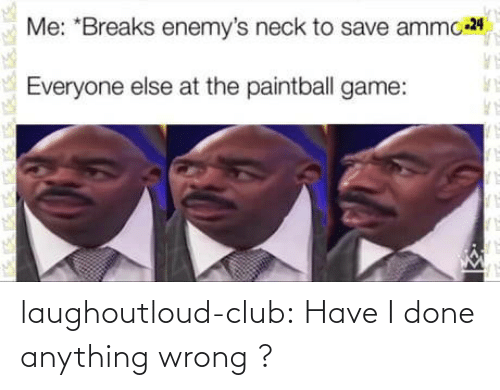 Everyone Else: Me: *Breaks enemy's neck to save ammo 24  Everyone else at the paintball game: laughoutloud-club:  Have I done anything wrong ?