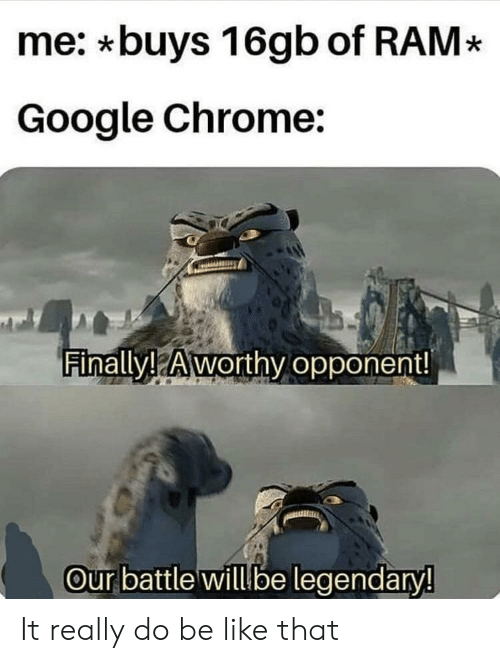 Be Like, Chrome, and Google: me: *buys 16gb of RAM*  Google Chrome:  Finally! Aworthv opponent!  Our battle will be legendary! It really do be like that