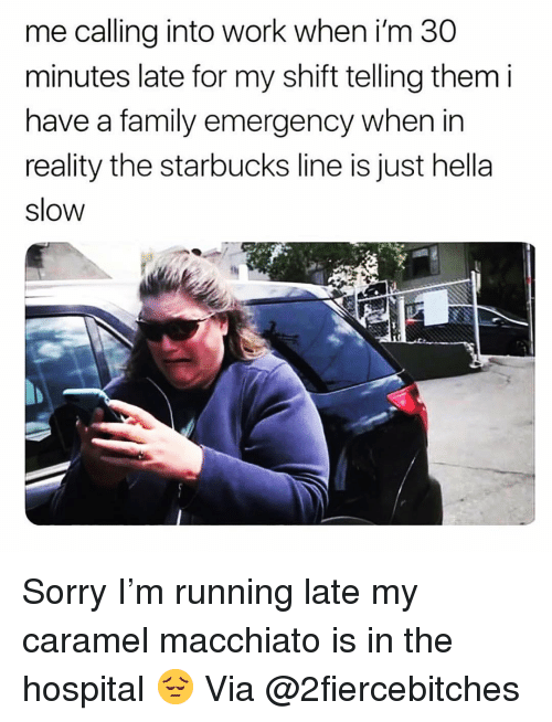 Family, Funny, and Sorry: me calling into work when i'm 30  minutes late for my shift telling them i  have a family emergency when in  reality the starbucks line is just hella  slow Sorry I'm running late my caramel macchiato is in the hospital 😔 Via @2fiercebitches