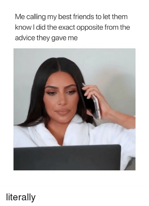 Advice, Friends, and Best: Me calling my best friends to let them  know I did the exact opposite from the  advice they gave me literally
