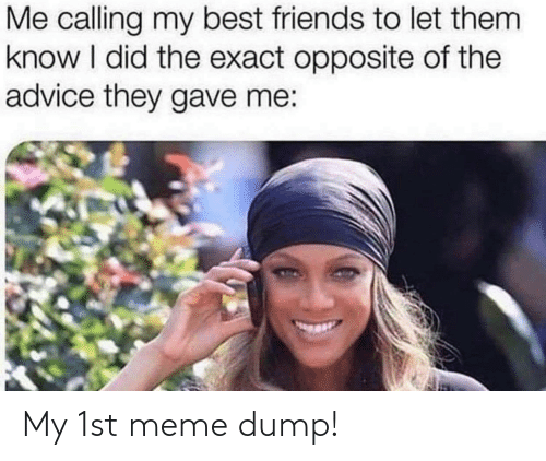 Exact: Me calling my best friends to let them  know I did the exact opposite of the  advice they gave me: My 1st meme dump!