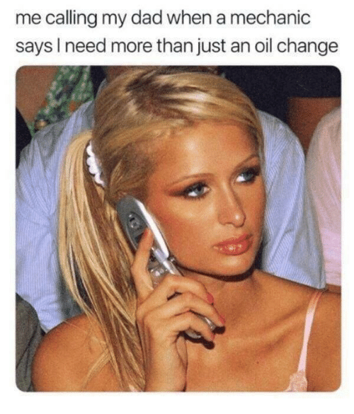 Dad, Oil Change, and Mechanic: me calling my dad when a mechanic  says I need more than just an oil change