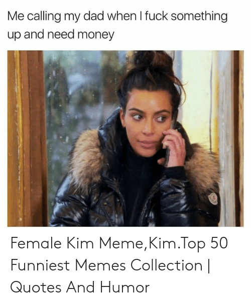 Kim Meme: Me calling my dad when I fuck something  up and need money Female Kim Meme,Kim.Top 50 Funniest Memes Collection | Quotes And Humor