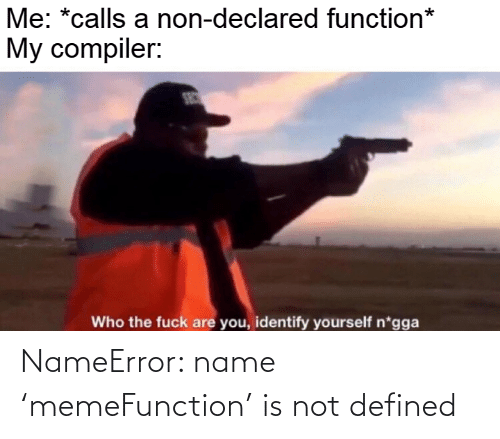 function: Me: *calls a non-declared function*  My compiler:  SEC  Who the fuck are you, identify yourself n*gga NameError: name 'memeFunction' is not defined