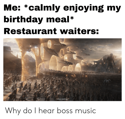 Birthday, Music, and Marvel: Me: *calmly enjoying my  birthday meal  Restaurant waiters:  2019 MARVEL Why do I hear boss music
