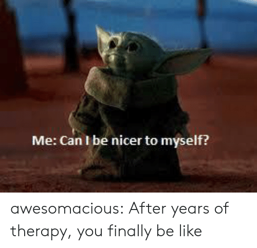 Be Like, Tumblr, and Blog: Me: Can I be nicer to myself? awesomacious:  After years of therapy, you finally be like