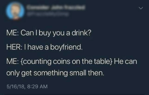Boyfriend, Her, and Table: ME: Can I buy you a drink?  HER: I have a boyfriend.  ME: (counting coins on the table} He can  only get something small then.  5/16/18, 8:29 AM