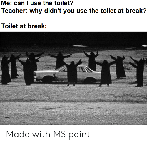 Teacher, Break, and Paint: Me: can I use the toilet?  Teacher: why didn't you use the toilet at break?  Toilet at break: Made with MS paint
