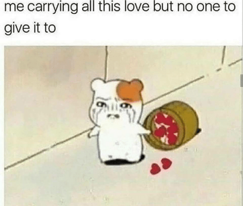 carrying: me carrying all this love but no one to  give it to
