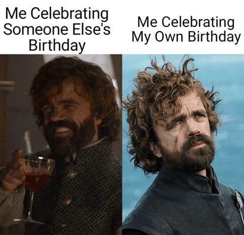 Birthday, Game of Thrones, and Own: Me Celebrating  Someone Else's  Birthday  Me Celebrating  My Own Birthday