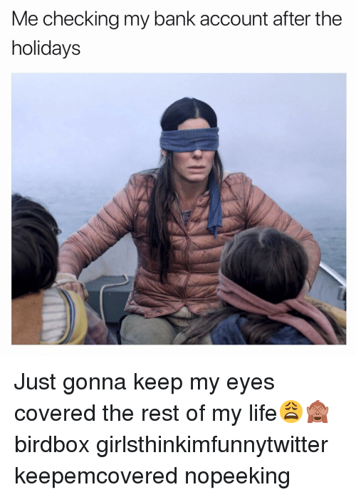 Funny, Life, and Bank: Me checking my bank account after the  holidays Just gonna keep my eyes covered the rest of my life😩🙈 birdbox girlsthinkimfunnytwitter keepemcovered nopeeking