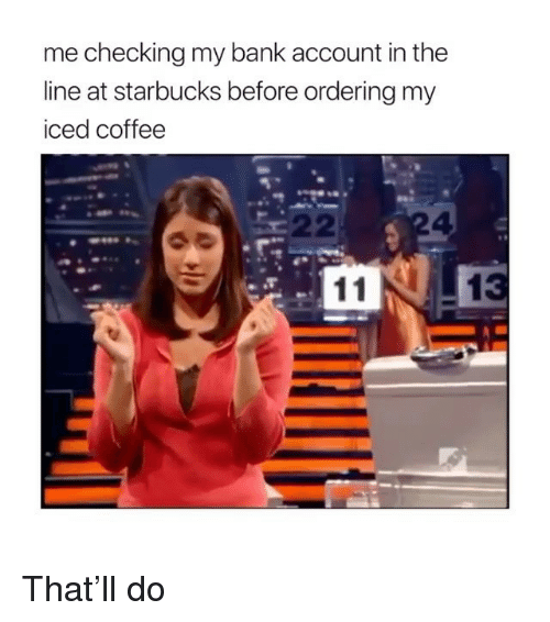 Memes, Starbucks, and Bank: me checking my bank account in the  line at starbucks before ordering my  iced coffee  4 That'll do