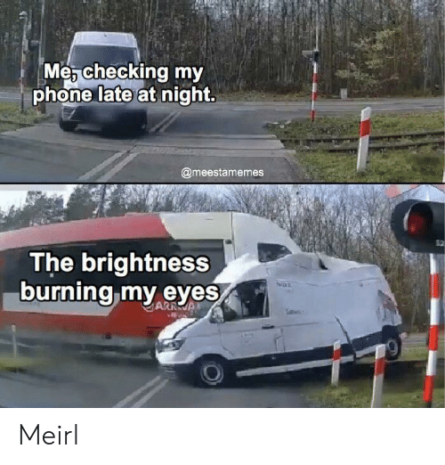 Phone, MeIRL, and Arra: Me, checking my  phone late at night.  @meestamemes  The brightness  burning my eyes  ARRA Meirl