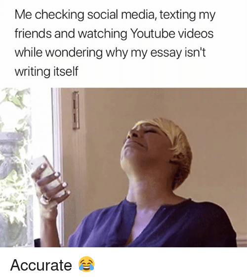 Youtube Videos: Me checking social media, texting my  friends and watching Youtube videos  while wondering why my essay isn't  writing itself Accurate 😂