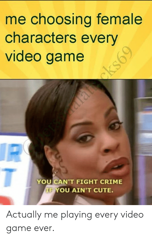 Crime, Cute, and Funny: me choosing female  characters every  video game  YOU CAN'T FIGHT CRIME  FYOU AIN'T CUTE Actually me playing every video game ever.