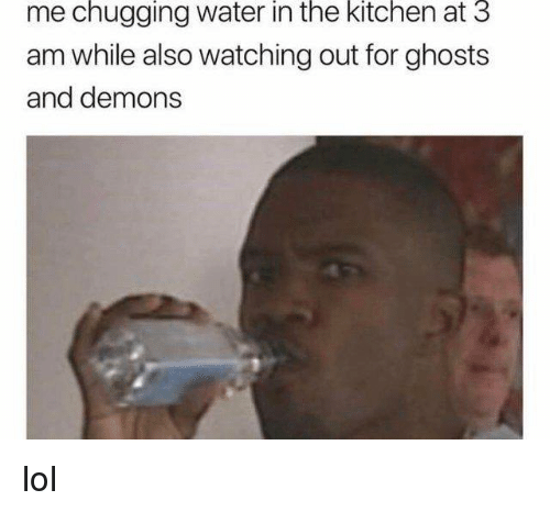 Dank, Lol, and Water: me chugging water in the kitchen at 3  am while also watching out for ghosts  and demons lol