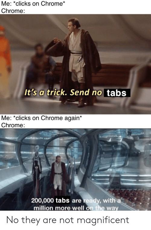 Magnificent: Me: *clicks on Chrome*  Chrome:  It's a trick. Send no tabs  Me: *clicks on Chrome again*  Chrome:  200,000 tabs are ready, with a  million more well on the way No they are not magnificent