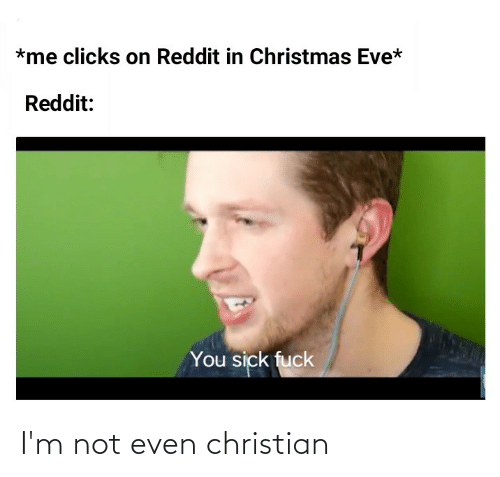 You Sick Fuck: *me clicks on Reddit in Christmas Eve*  Reddit:  You sick fuck I'm not even christian