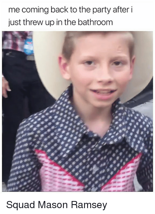 Memes, Party, and Squad: me coming back to the party after i  just threw up in the bathroom Squad Mason Ramsey