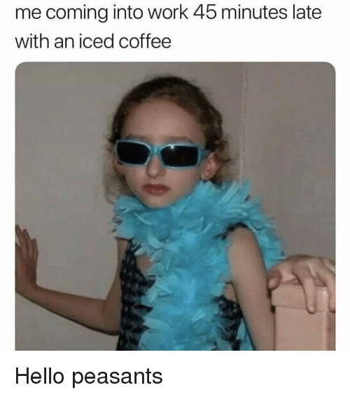 Hello, Memes, and Work: me coming into work 45 minutes late  with an iced coffee Hello peasants