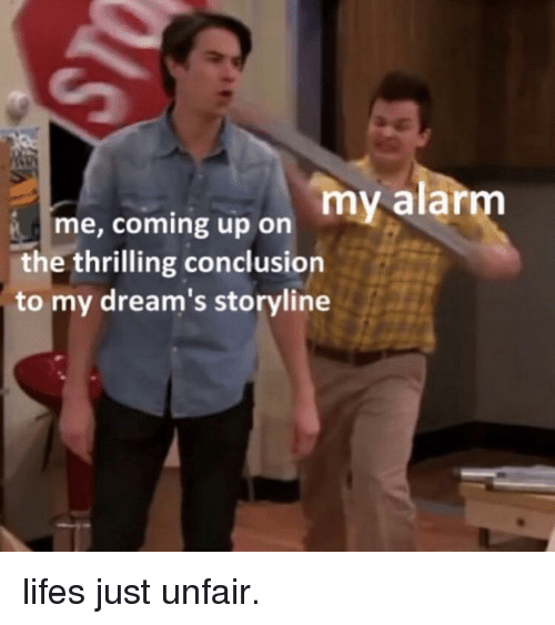 Life, Alarm, and Dreams: me, coming up on my alarm  the thrilling conclusion  to my dream's storyline lifes just unfair.