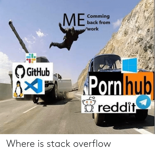 Reddit, Work, and Back: ME  Comming  back from  work  GitHub  PPornhub  reddit Where is stack overflow