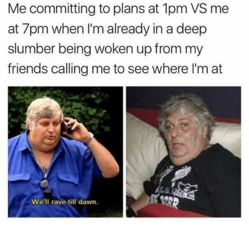 Friends, Dawn, and Rave: Me committing to plans at 1pm VS me  at 7pm when I'm already in a deep  slumber being woken up from my  friends calling me to see where I'm at  We'll rave till dawn.